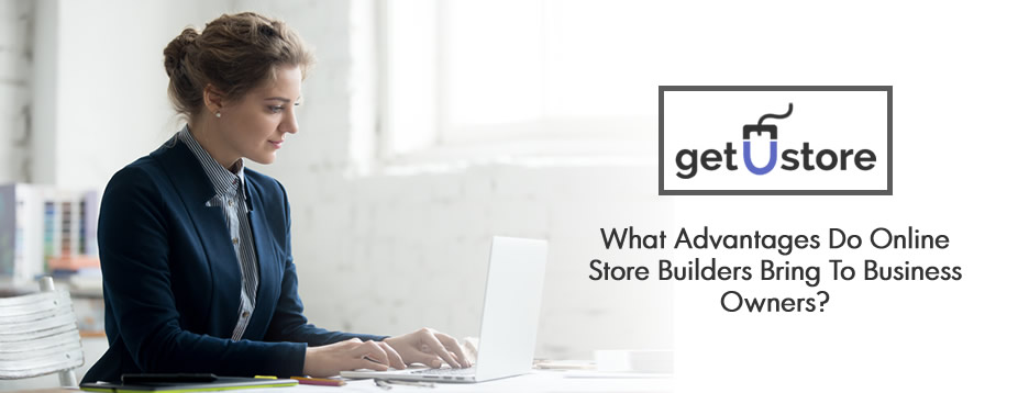 What Advantages Do Online Store Builders Bring To Business Owners